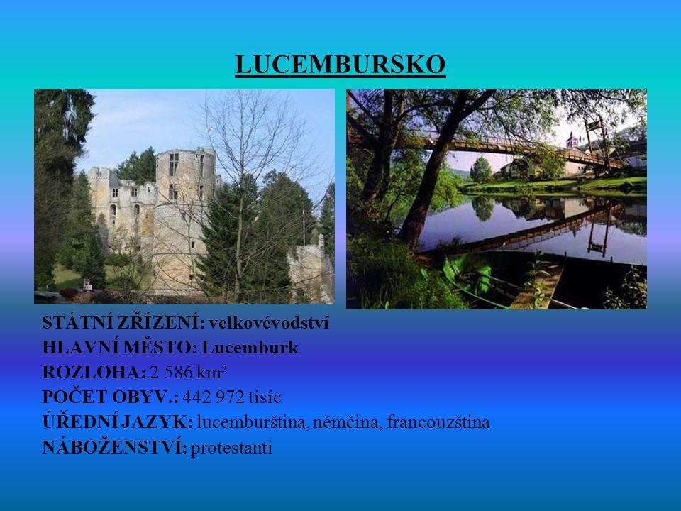 LUCEMBURSKO STÁTNÍ ZŘÍZENÍ: velkovévodství HLAVNÍ MĚSTO: Lucemburk ROZLOHA: 2 586 km² POČET OBYV.: 442 972 tisíc ÚŘEDNÍ JAZYK: lucemburština, němčina,