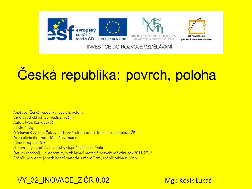 Česká republika: povrch, poloha VY_32_INOVACE_Z ČR 8.02 Mgr. Kosík Lukáš Anotace: Česká republika: povrch, poloha Vzdělávací oblast: Zeměpis 8. ročník