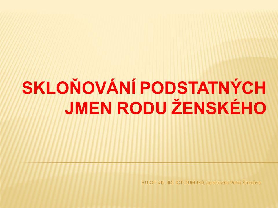 SKLOŇOVÁNÍ PODSTATNÝCH JMEN RODU ŽENSKÉHO EU-OP VK- III/2 ICT DUM 449, zpracovala Petra Šmídová