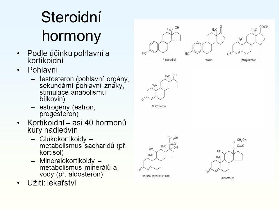 Steroidní hormony Podle účinku pohlavní a kortikoidní Pohlavní –testosteron (pohlavní orgány, sekundární pohlavní znaky, stimulace anabolismu bílkovin) –estrogeny (estron, progesteron) Kortikoidní – asi 40 hormonů kůry nadledvin –Glukokortikoidy – metabolismus sacharidů (př.