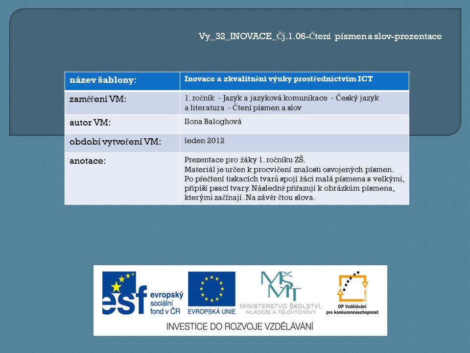 Vy_32_INOVACE_ Č j.1.06- Č tení písmen a slov-prezentace název šablony: Inovace a zkvalitn ě ní výuky prost ř ednictvím ICT zam ěř ení VM: 1. ro č ník