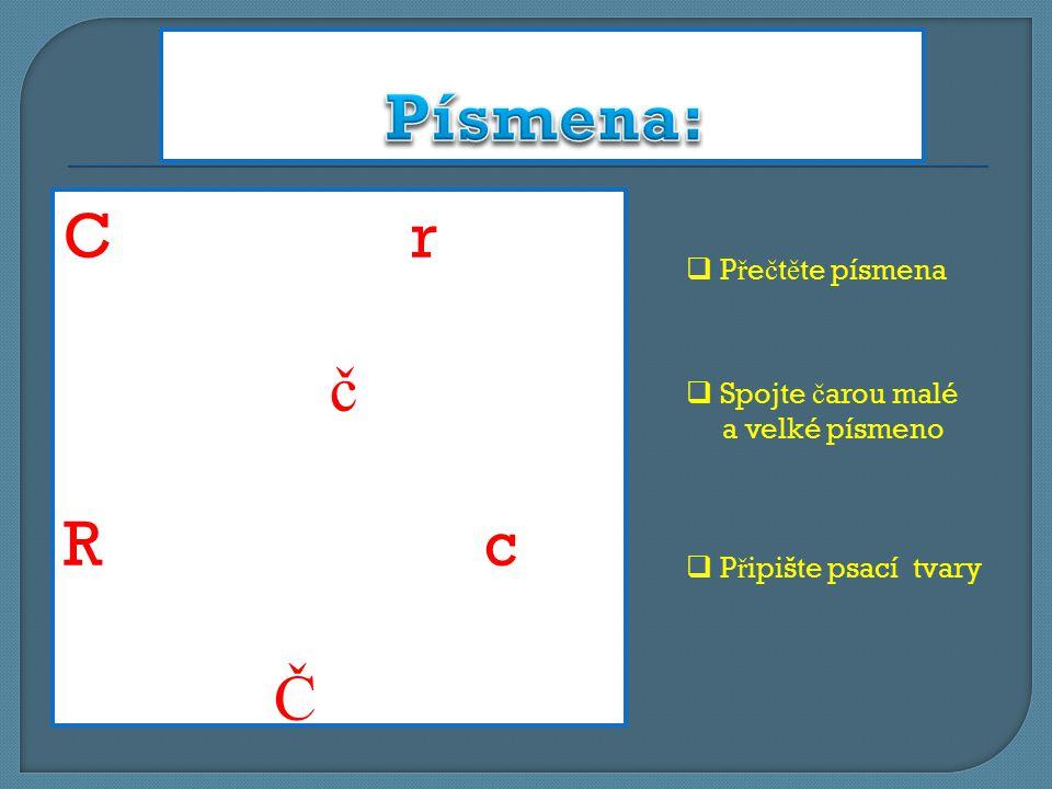 C r č RcRc Č  P ř e č t ě te písmena  Spojte č arou malé a velké písmeno  P ř ipište psací tvary