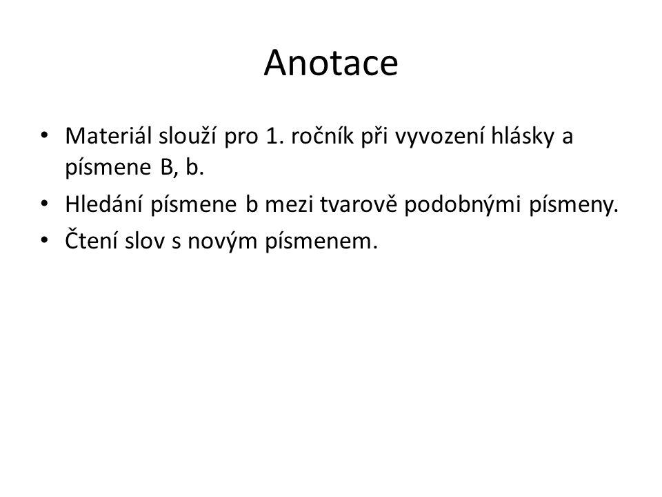Anotace Materiál slouží pro 1. ročník při vyvození hlásky a písmene B, b.