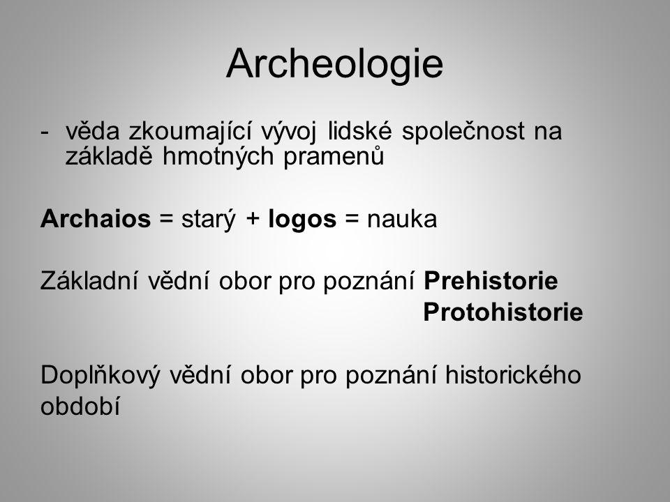 Archeologie -věda zkoumající vývoj lidské společnost na základě hmotných pramenů Archaios = starý + logos = nauka Základní vědní obor pro poznání Prehistorie Protohistorie Doplňkový vědní obor pro poznání historického období