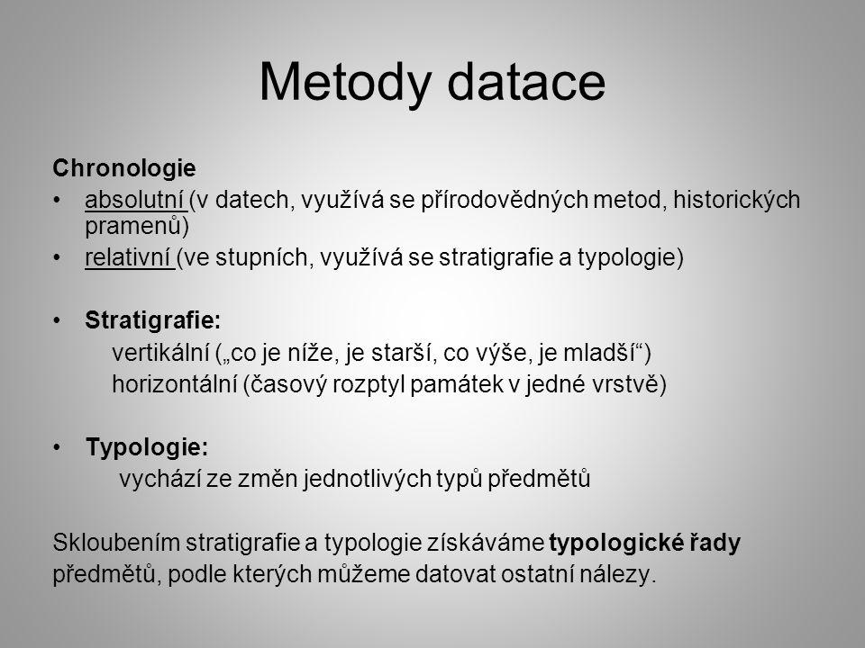 """Metody datace Chronologie absolutní (v datech, využívá se přírodovědných metod, historických pramenů) relativní (ve stupních, využívá se stratigrafie a typologie) Stratigrafie: vertikální (""""co je níže, je starší, co výše, je mladší ) horizontální (časový rozptyl památek v jedné vrstvě) Typologie: vychází ze změn jednotlivých typů předmětů Skloubením stratigrafie a typologie získáváme typologické řady předmětů, podle kterých můžeme datovat ostatní nálezy."""