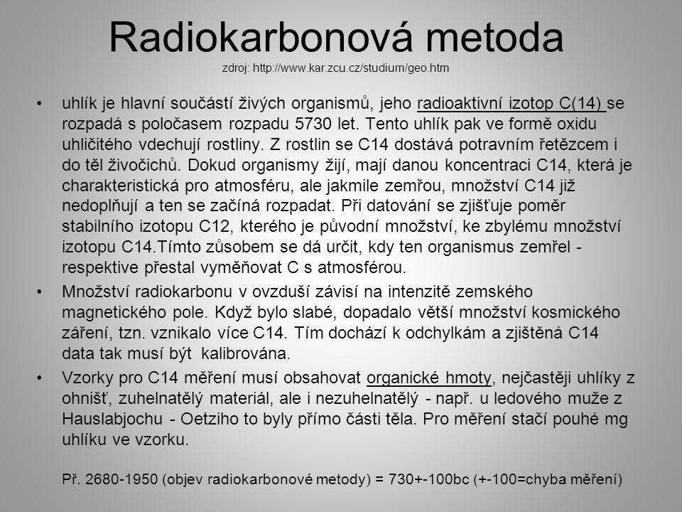 Radiokarbonová metoda zdroj: http://www.kar.zcu.cz/studium/geo.htm uhlík je hlavní součástí živých organismů, jeho radioaktivní izotop C(14) se rozpadá s poločasem rozpadu 5730 let.