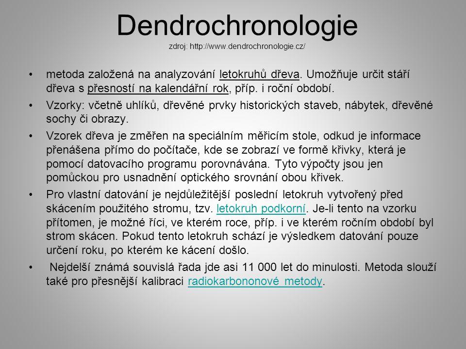 Dendrochronologie zdroj: http://www.dendrochronologie.cz/ metoda založená na analyzování letokruhů dřeva. Umožňuje určit stáří dřeva s přesností na ka