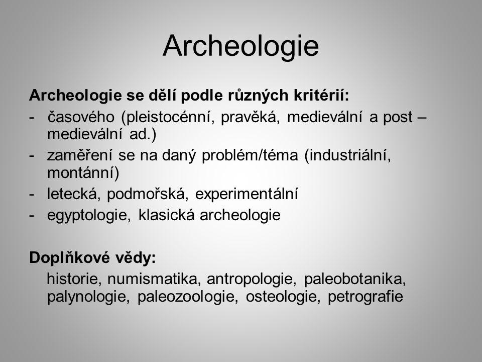 Archeologie Archeologie se dělí podle různých kritérií: - časového (pleistocénní, pravěká, medievální a post – medievální ad.) -zaměření se na daný problém/téma (industriální, montánní) -letecká, podmořská, experimentální -egyptologie, klasická archeologie Doplňkové vědy: historie, numismatika, antropologie, paleobotanika, palynologie, paleozoologie, osteologie, petrografie