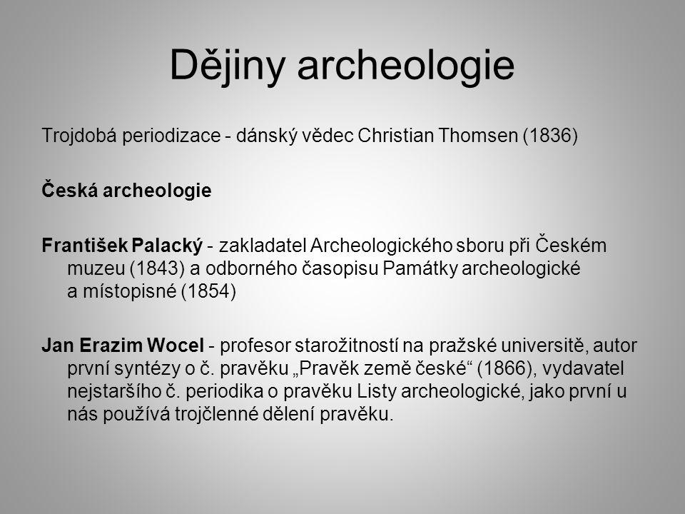 Dějiny archeologie Trojdobá periodizace - dánský vědec Christian Thomsen (1836) Česká archeologie František Palacký - zakladatel Archeologického sboru