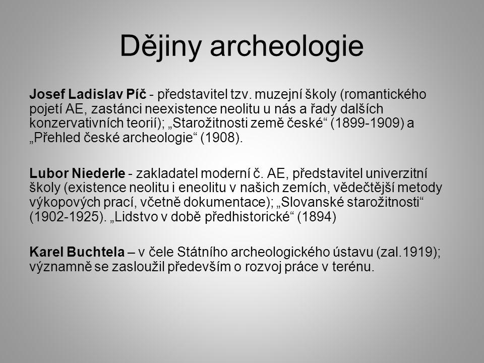 Dějiny archeologie Josef Ladislav Píč - představitel tzv. muzejní školy (romantického pojetí AE, zastánci neexistence neolitu u nás a řady dalších kon