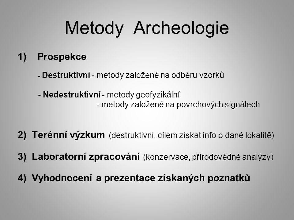 Metody Archeologie 1)Prospekce - Destruktivní - metody založené na odběru vzorků - Nedestruktivní - metody geofyzikální - metody založené na povrchových signálech 2) Terénní výzkum (destruktivní, cílem získat info o dané lokalitě) 3) Laboratorní zpracování (konzervace, přírodovědné analýzy) 4) Vyhodnocení a prezentace získaných poznatků