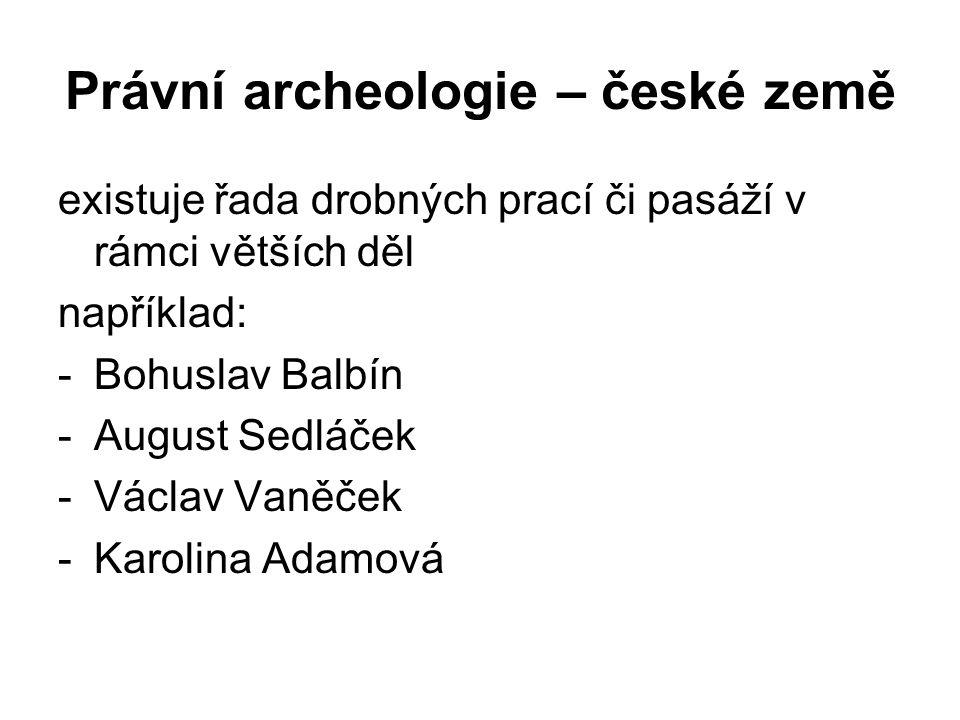 Právní archeologie – české země existuje řada drobných prací či pasáží v rámci větších děl například: -Bohuslav Balbín -August Sedláček -Václav Vaněček -Karolina Adamová