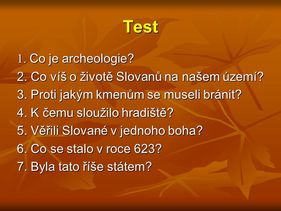 Test 1. Co je archeologie? 2. Co víš o životě Slovanů na našem území? 3. Proti jakým kmenům se museli bránit? 4. K čemu sloužilo hradiště? 5. Věřili S