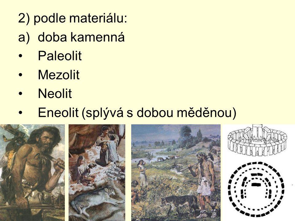 2) podle materiálu: a)doba kamenná Paleolit Mezolit Neolit Eneolit (splývá s dobou měděnou)