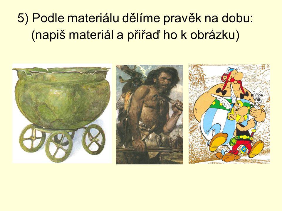 5) Podle materiálu dělíme pravěk na dobu: (napiš materiál a přiřaď ho k obrázku)