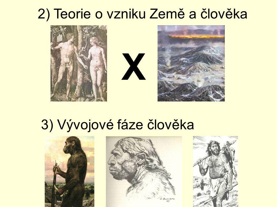 2) Teorie o vzniku Země a člověka X 3) Vývojové fáze člověka