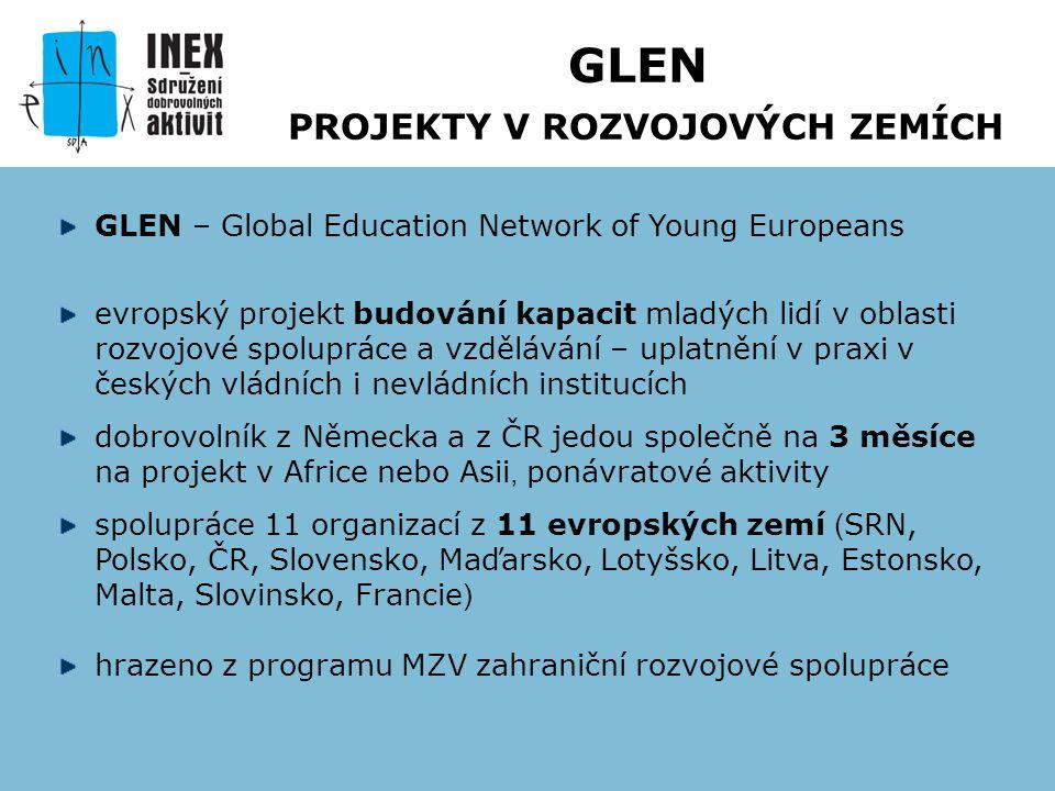 GLEN – Global Education Network of Young Europeans evropský projekt budování kapacit mladých lidí v oblasti rozvojové spolupráce a vzdělávání – uplatnění v praxi v českých vládních i nevládních institucích dobrovolník z Německa a z ČR jedou společně na 3 měsíce na projekt v Africe nebo Asii, ponávratové aktivity spolupráce 11 organizací z 11 evropských zemí ( SRN, Polsko, ČR, Slovensko, Maďarsko, Lotyšsko, Litva, Estonsko, Malta, Slovinsko, Francie ) hrazeno z programu MZV zahraniční rozvojové spolupráce GLEN PROJEKTY V ROZVOJOVÝCH ZEMÍCH