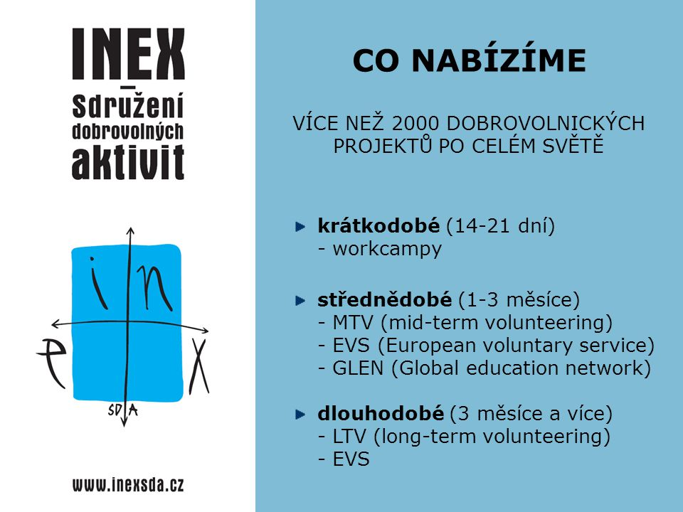 CO NABÍZÍME VÍCE NEŽ 2000 DOBROVOLNICKÝCH PROJEKTŮ PO CELÉM SVĚTĚ krátkodobé (14-21 dní) - workcampy střednědobé (1-3 měsíce) - MTV (mid-term volunteering) - EVS (European voluntary service) - GLEN (Global education network) dlouhodobé (3 měsíce a více) - LTV (long-term volunteering) - EVS