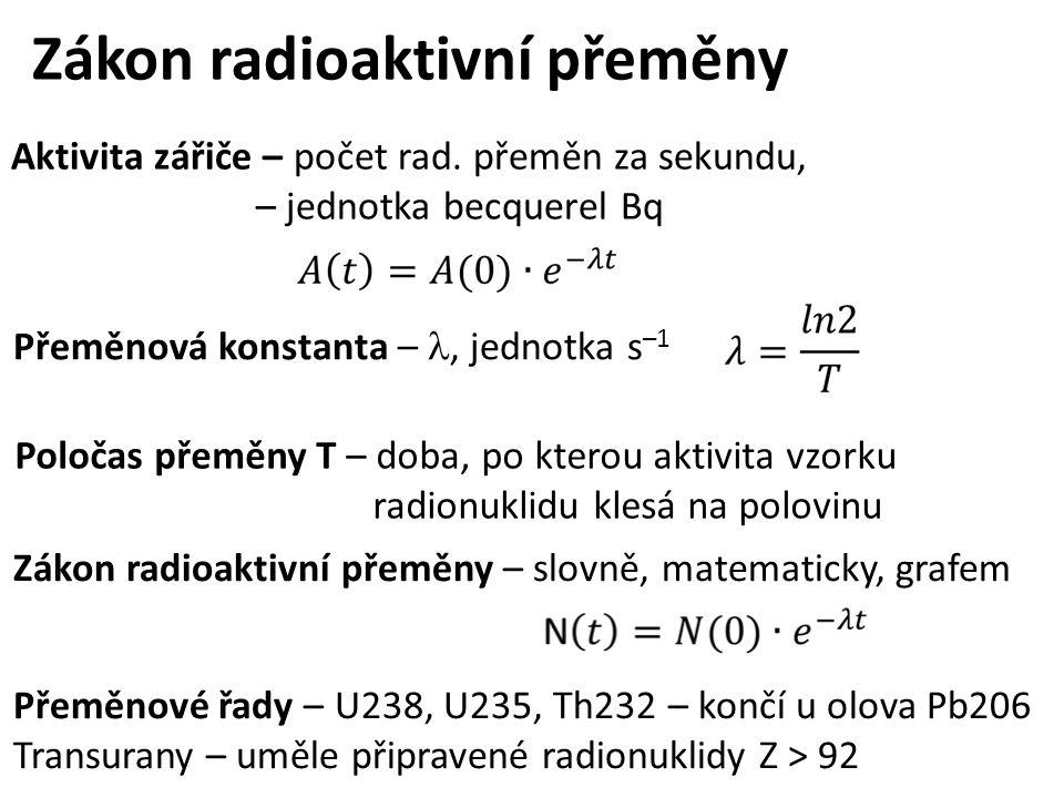 Zákon radioaktivní přeměny Aktivita zářiče – počet rad. přeměn za sekundu, – jednotka becquerel Bq Poločas přeměny T – doba, po kterou aktivita vzorku