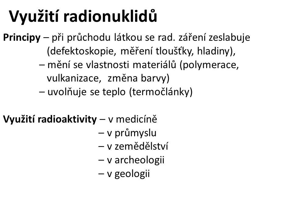 Využití radionuklidů Principy – při průchodu látkou se rad. záření zeslabuje (defektoskopie, měření tloušťky, hladiny), – mění se vlastnosti materiálů