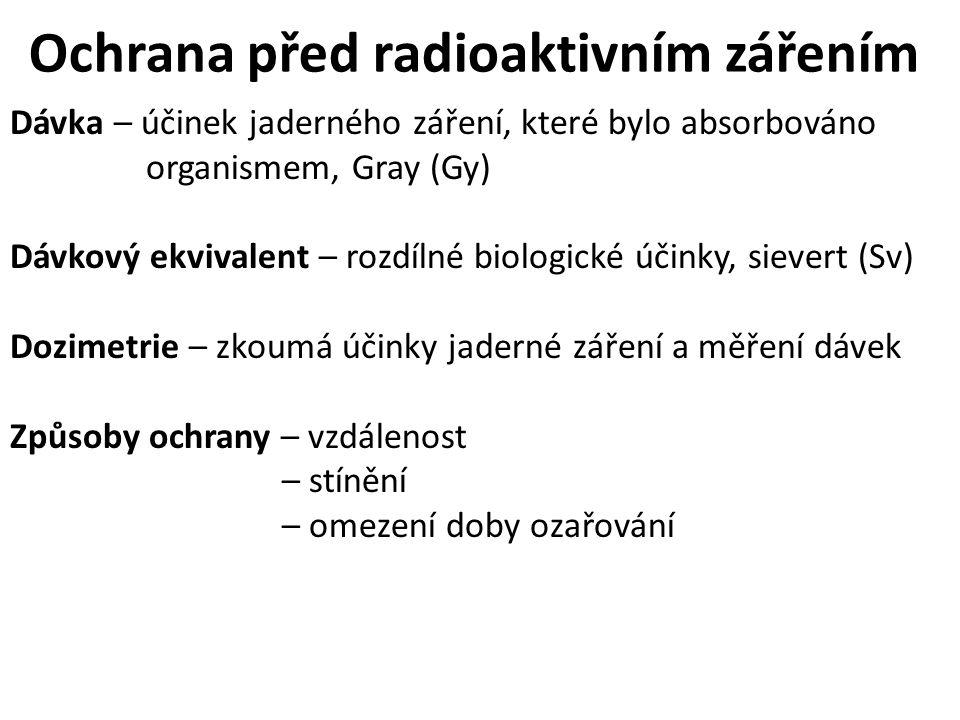 Ochrana před radioaktivním zářením Dávka – účinek jaderného záření, které bylo absorbováno organismem, Gray (Gy) Dávkový ekvivalent – rozdílné biologické účinky, sievert (Sv) Dozimetrie – zkoumá účinky jaderné záření a měření dávek Způsoby ochrany – vzdálenost – stínění – omezení doby ozařování