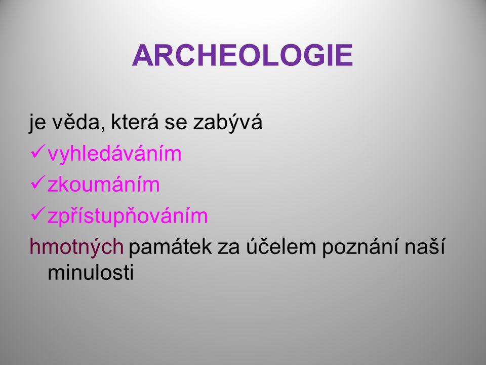 ARCHEOLOGIE je věda, která se zabývá vyhledáváním zkoumáním zpřístupňováním hmotných památek za účelem poznání naší minulosti