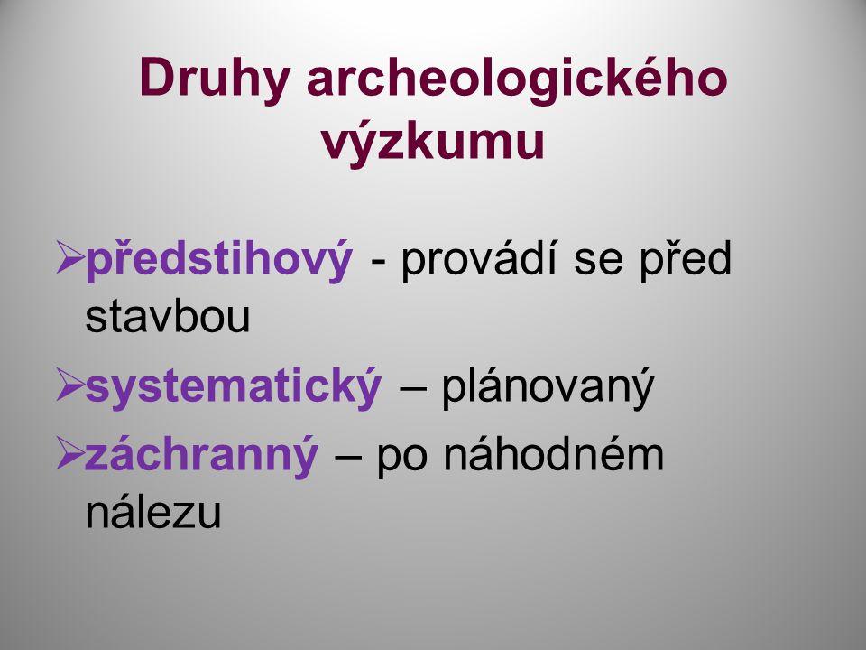 Druhy archeologického výzkumu  předstihový - provádí se před stavbou  systematický – plánovaný  záchranný – po náhodném nálezu