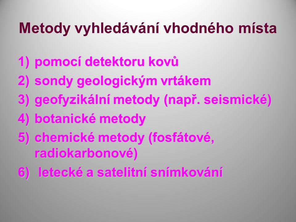 Metody vyhledávání vhodného místa 1)pomocí detektoru kovů 2)sondy geologickým vrtákem 3)geofyzikální metody (např. seismické) 4)botanické metody 5)che