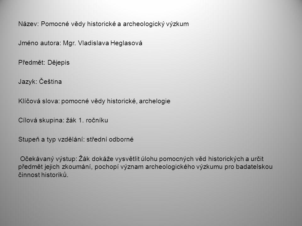 Název: Pomocné vědy historické a archeologický výzkum Jméno autora: Mgr. Vladislava Heglasová Předmět: Dějepis Jazyk: Čeština Klíčová slova: pomocné v