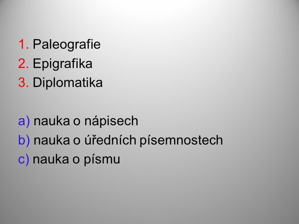 1. Paleografie 2. Epigrafika 3. Diplomatika a) nauka o nápisech b) nauka o úředních písemnostech c) nauka o písmu
