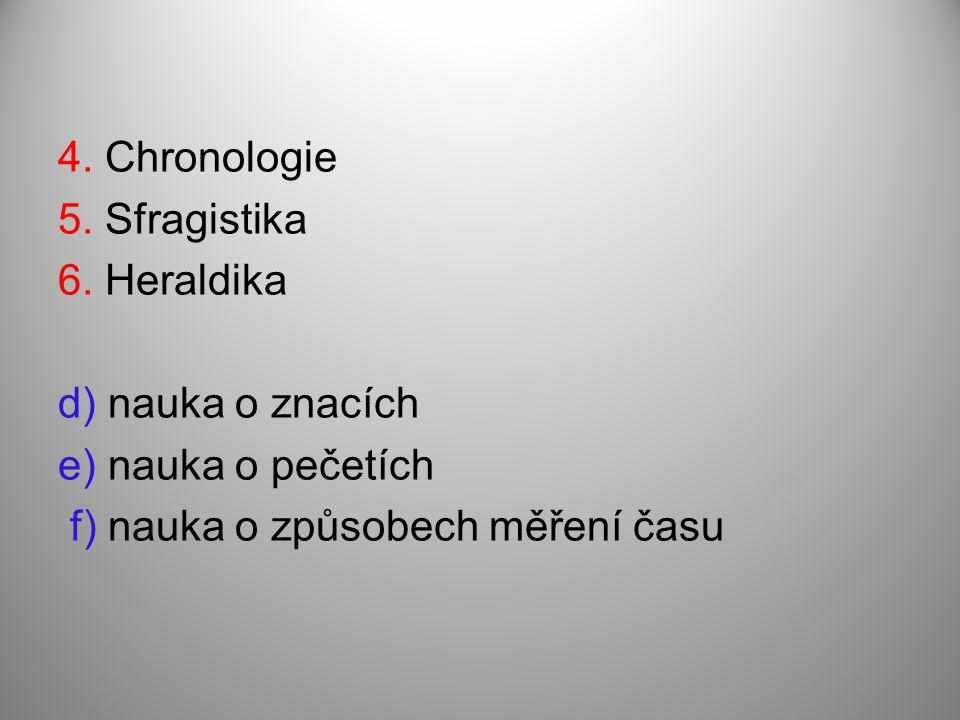 4. Chronologie 5. Sfragistika 6. Heraldika d) nauka o znacích e) nauka o pečetích f) nauka o způsobech měření času