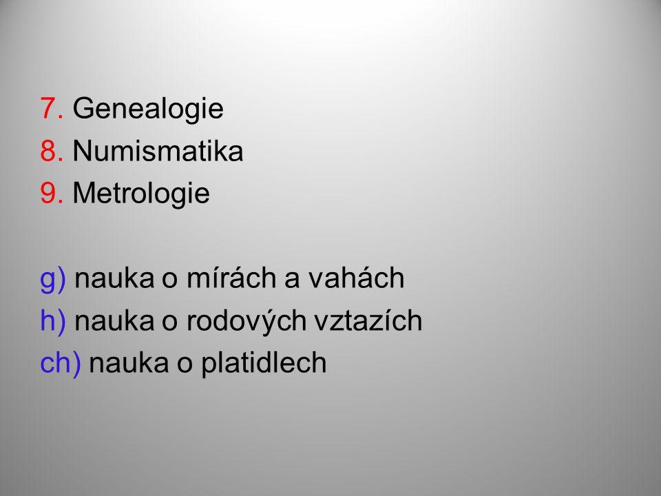 7. Genealogie 8. Numismatika 9. Metrologie g) nauka o mírách a vahách h) nauka o rodových vztazích ch) nauka o platidlech