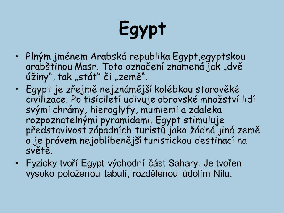 """Egypt Plným jménem Arabská republika Egypt,egyptskou arabštinou Masr. Toto označení znamená jak """"dvě úžiny"""", tak """"stát"""" či """"země"""". Egypt je zřejmě nej"""