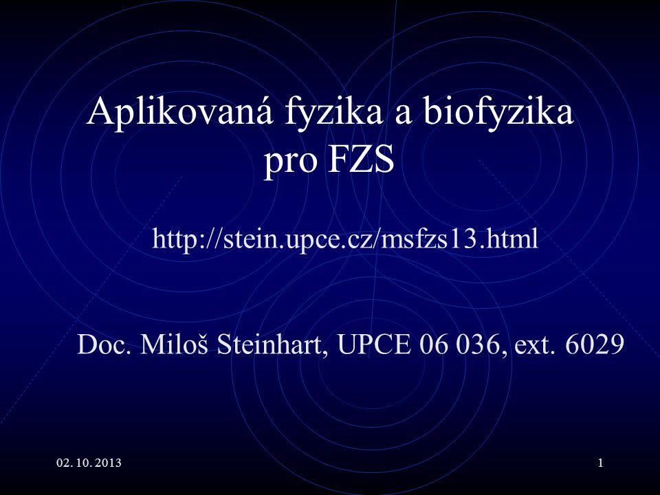 02. 10. 20131 Aplikovaná fyzika a biofyzika pro FZS http://stein.upce.cz/msfzs13.html Doc. Miloš Steinhart, UPCE 06 036, ext. 6029