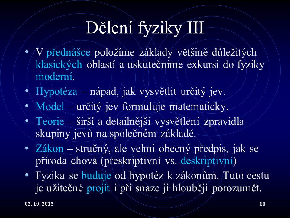 02. 10. 201310 Dělení fyziky III V přednášce položíme základy většině důležitých klasických oblastí a uskutečníme exkursi do fyziky moderní. Hypotéza