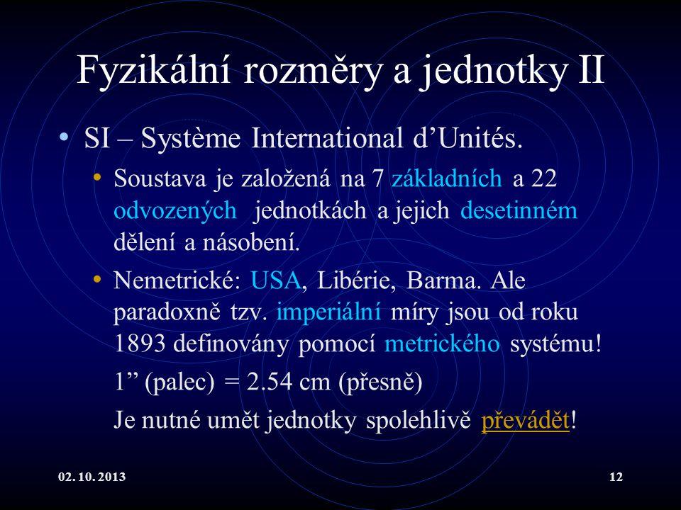 02. 10. 201312 Fyzikální rozměry a jednotky II SI – Système International d'Unités. Soustava je založená na 7 základních a 22 odvozených jednotkách a