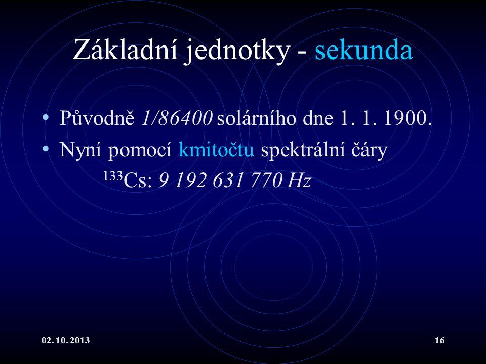 02. 10. 201316 Základní jednotky - sekunda Původně 1/86400 solárního dne 1. 1. 1900. Nyní pomocí kmitočtu spektrální čáry 133 Cs: 9 192 631 770 Hz