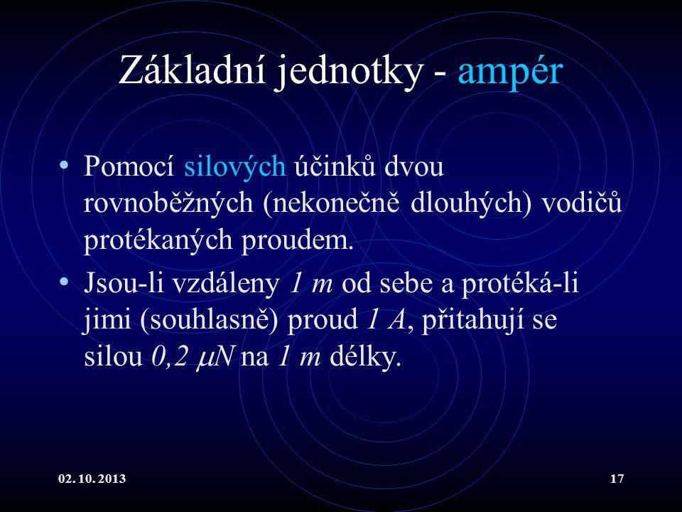 02. 10. 201317 Základní jednotky - ampér Pomocí silových účinků dvou rovnoběžných (nekonečně dlouhých) vodičů protékaných proudem. Jsou-li vzdáleny 1