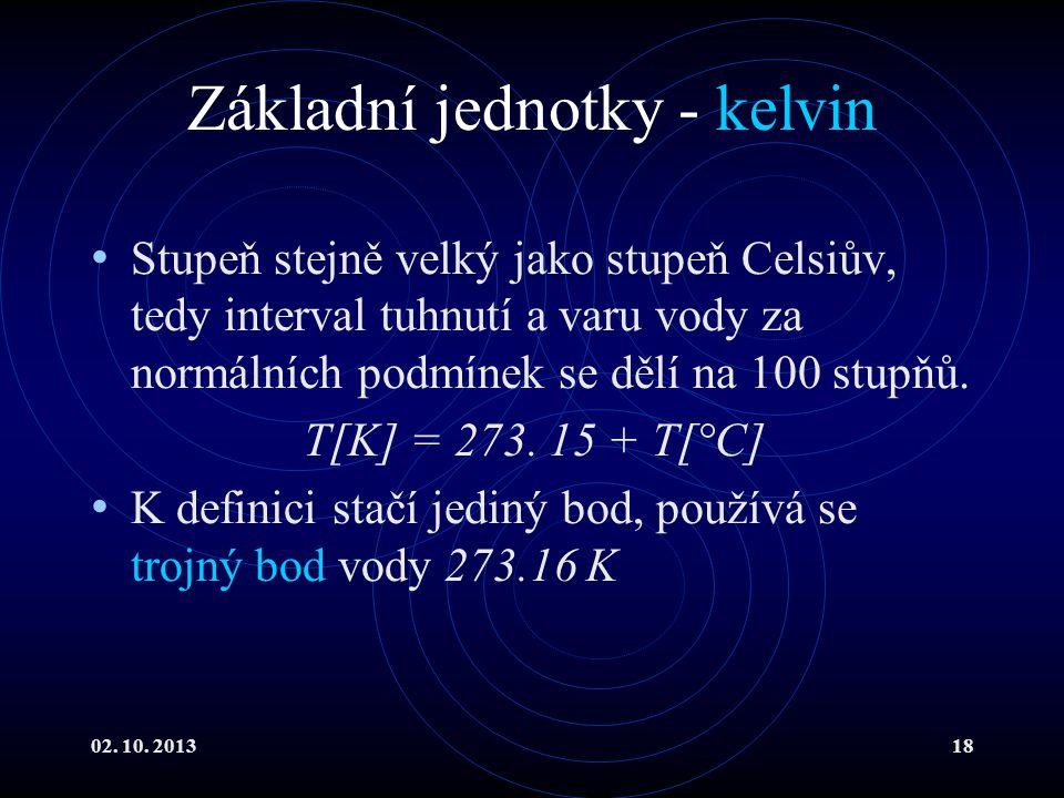 02. 10. 201318 Základní jednotky - kelvin Stupeň stejně velký jako stupeň Celsiův, tedy interval tuhnutí a varu vody za normálních podmínek se dělí na