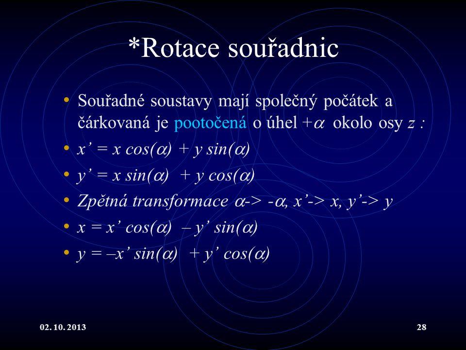 02. 10. 201328 *Rotace souřadnic Souřadné soustavy mají společný počátek a čárkovaná je pootočená o úhel +  okolo osy z : x' = x cos(  ) + y sin( 