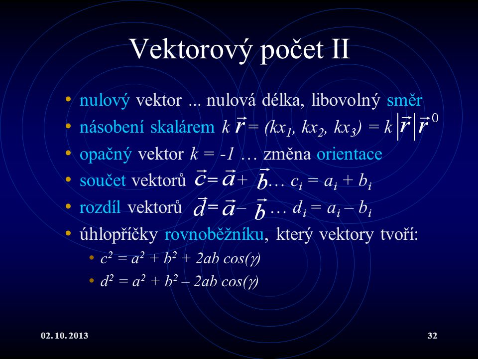 02. 10. 201332 Vektorový počet II nulový vektor... nulová délka, libovolný směr násobení skalárem k = (kx 1, kx 2, kx 3 ) = k opačný vektor k = -1 … z