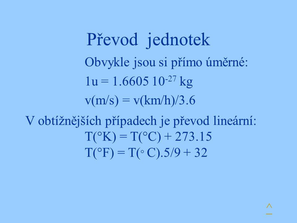 Převod jednotek Obvykle jsou si přímo úměrné: 1u = 1.6605 10 -27 kg v(m/s) = v(km/h)/3.6 V obtížnějších případech je převod lineární: T(°K) = T(°C) +