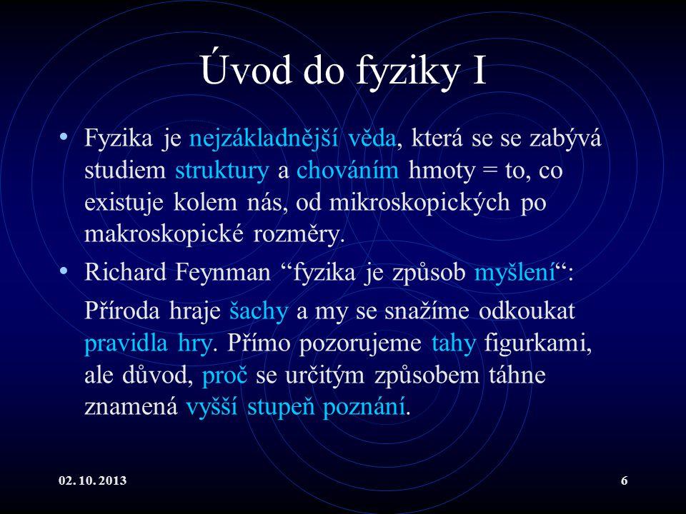 02. 10. 20136 Úvod do fyziky I Fyzika je nejzákladnější věda, která se se zabývá studiem struktury a chováním hmoty = to, co existuje kolem nás, od mi