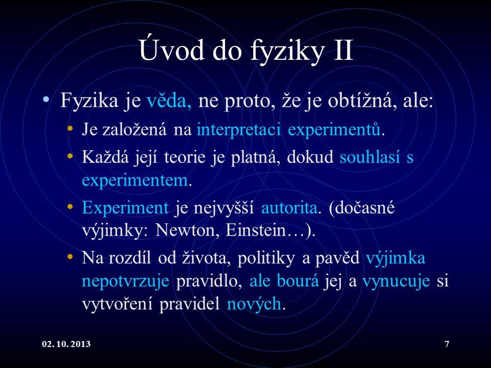 02. 10. 20137 Úvod do fyziky II Fyzika je věda, ne proto, že je obtížná, ale: Je založená na interpretaci experimentů. Každá její teorie je platná, do