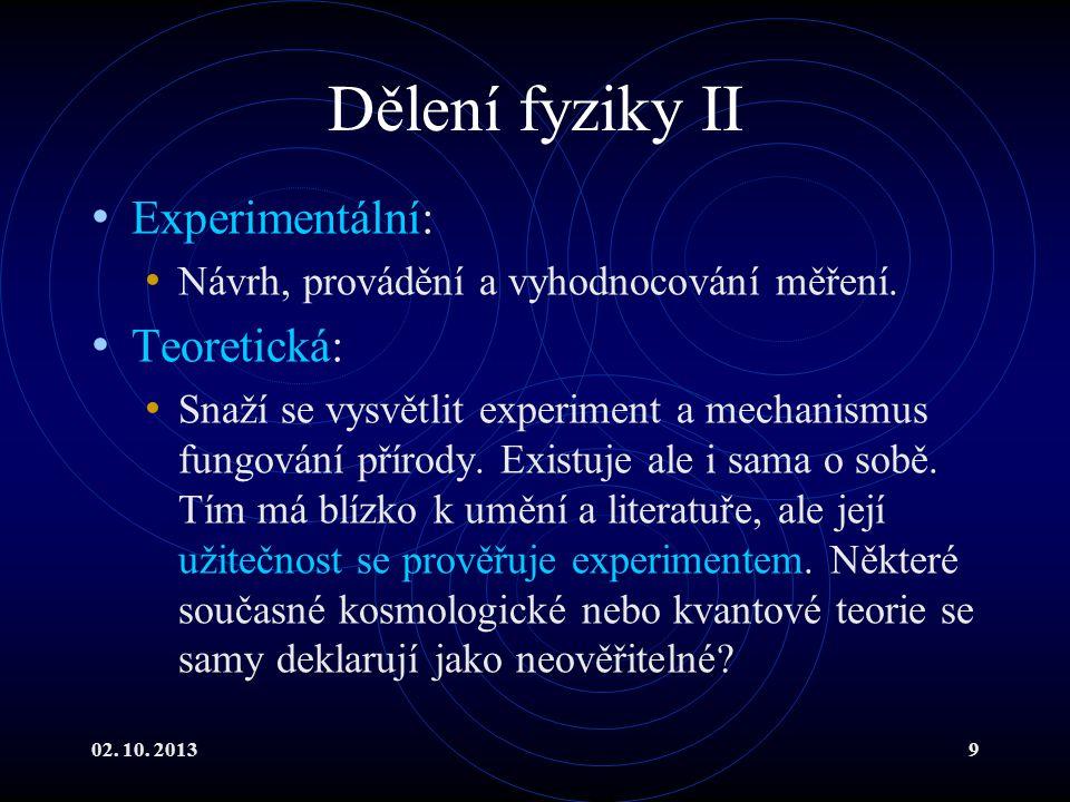 02. 10. 20139 Dělení fyziky II Experimentální: Návrh, provádění a vyhodnocování měření. Teoretická: Snaží se vysvětlit experiment a mechanismus fungov