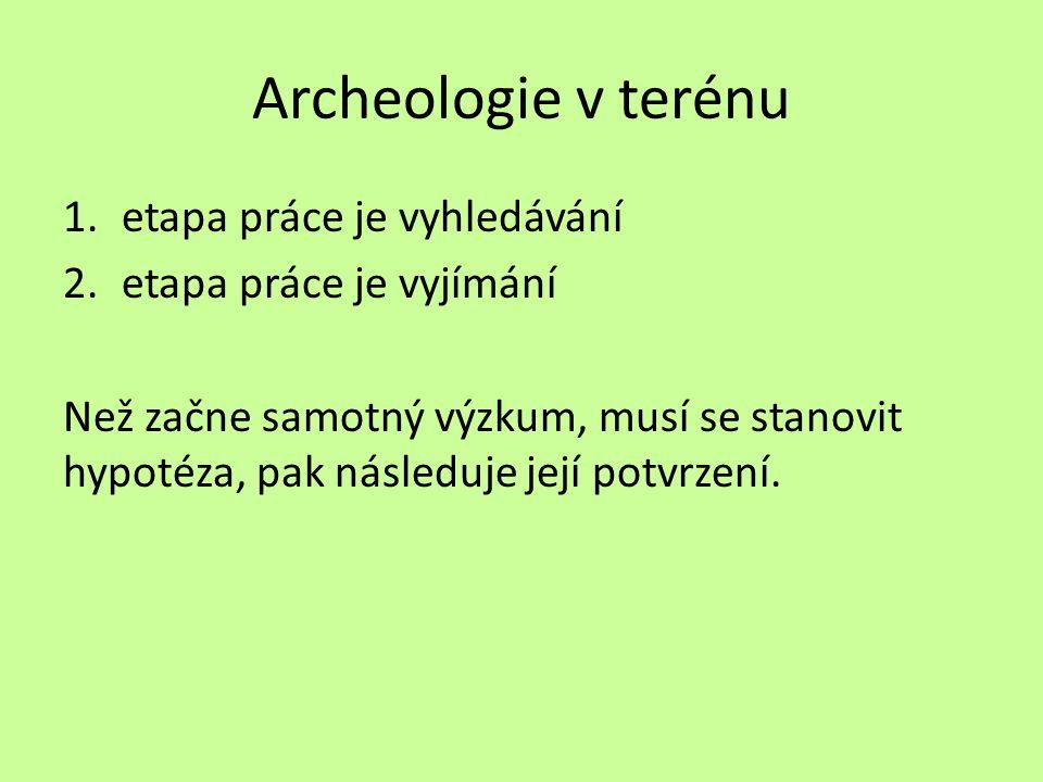 Archeologie v terénu 1.etapa práce je vyhledávání 2.etapa práce je vyjímání Než začne samotný výzkum, musí se stanovit hypotéza, pak následuje její po
