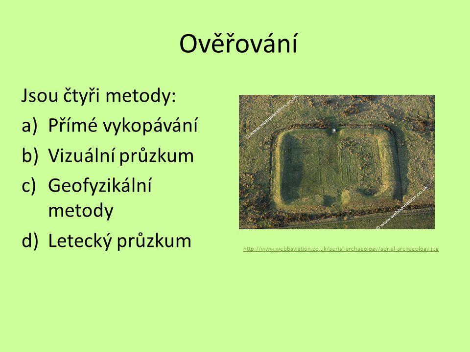 Ověřování Jsou čtyři metody: a)Přímé vykopávání b)Vizuální průzkum c)Geofyzikální metody d)Letecký průzkum http://www.webbaviation.co.uk/aerial-archae