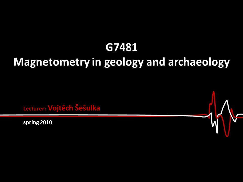 G7481 Magnetometry in geology and archaeology Lecturer: Vojtěch Šešulka spring 2010