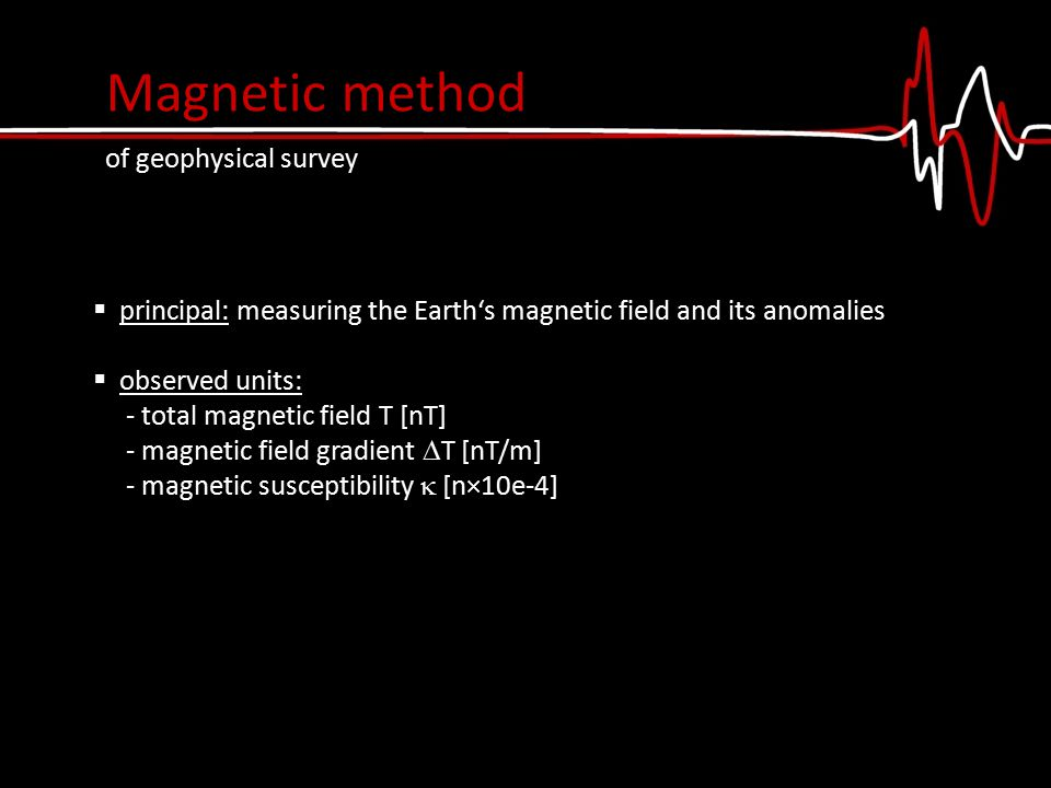  principal: measuring the Earth's magnetic field and its anomalies  observed units: - total magnetic field T [nT] - magnetic field gradient  T [nT/m] - magnetic susceptibility  [n×10e-4] Magnetic method of geophysical survey