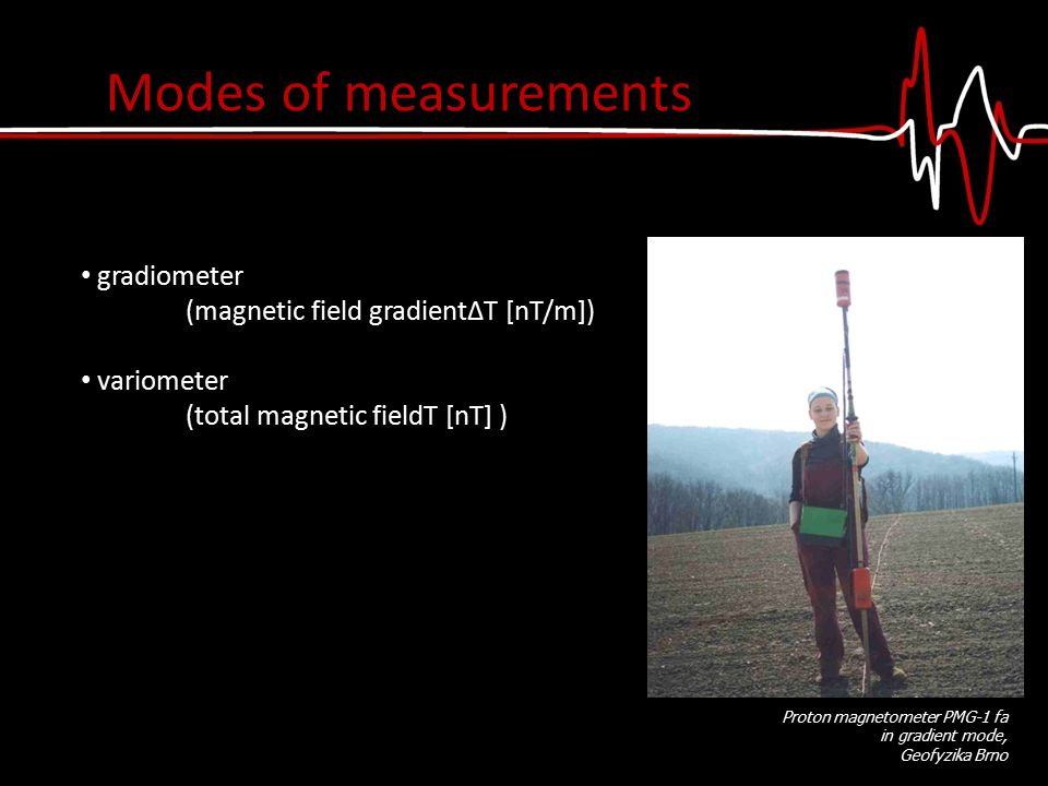 gradiometer (magnetic field gradientΔT [nT/m]) variometer (total magnetic fieldT [nT] ) Proton magnetometer PMG-1 fa in gradient mode, Geofyzika Brno Modes of measurements
